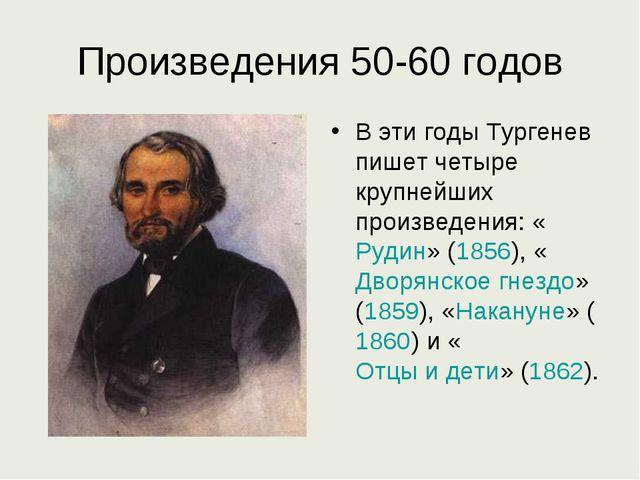 Произведения 50-60 годов В эти годы Тургенев пишет четыре крупнейших произвед...