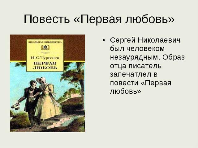 Повесть «Первая любовь» Сергей Николаевич был человеком незаурядным. Образ от...