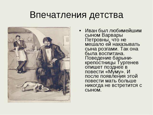 Впечатления детства Иван был любимейшим сыном Варвары Петровны, что не мешало...