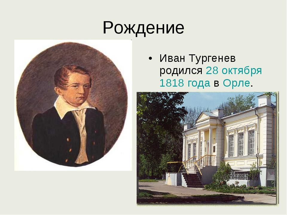 Рождение Иван Тургенев родился 28 октября 1818 года в Орле.