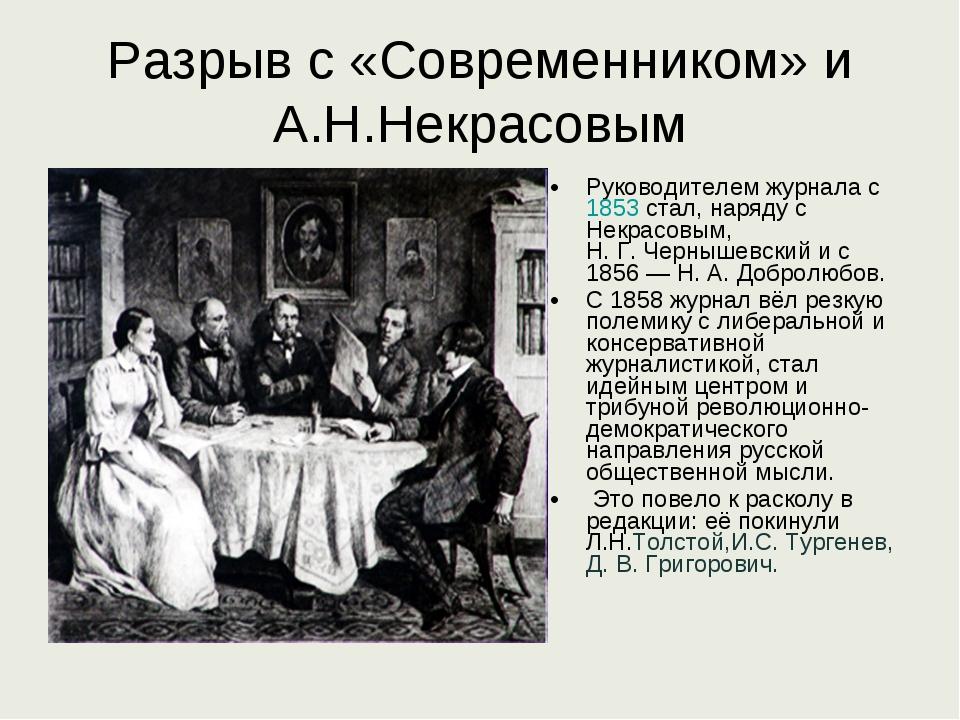 Разрыв с «Современником» и А.Н.Некрасовым Руководителем журнала с 1853 стал,...