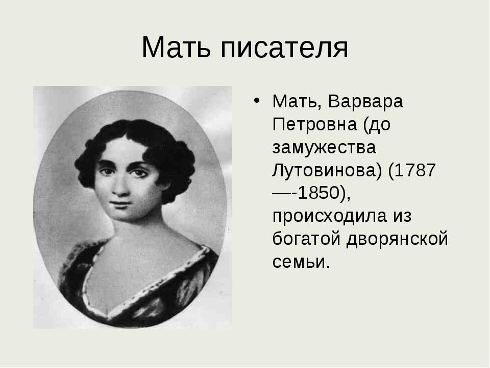 Мать писателя Мать, Варвара Петровна (до замужества Лутовинова) (1787—-1850),...