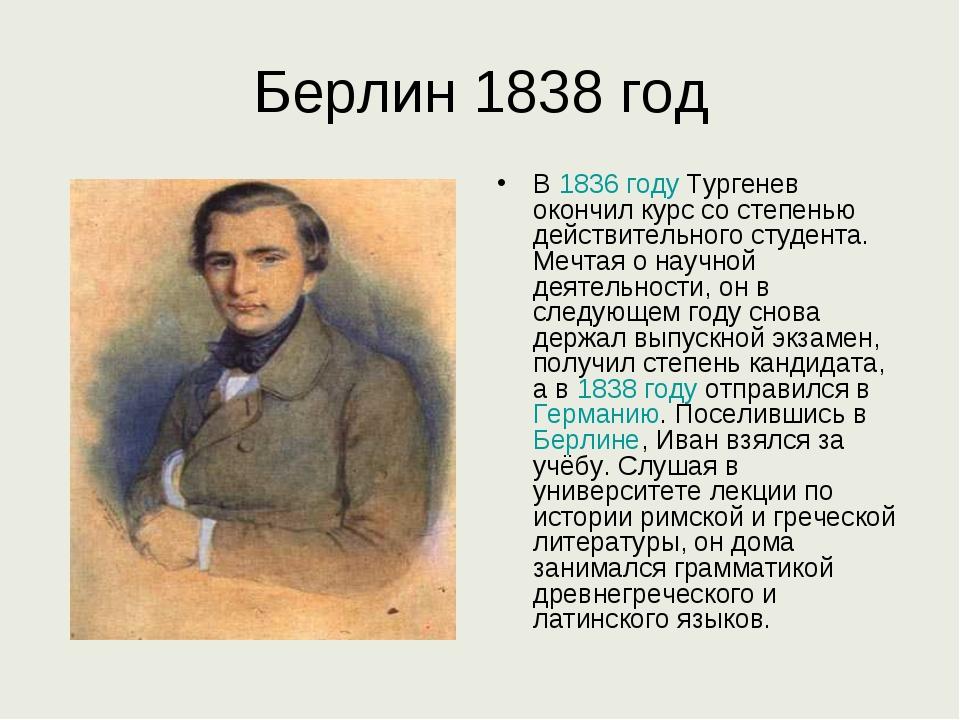 Берлин 1838 год В 1836 году Тургенев окончил курс со степенью действительного...