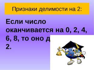 Признаки делимости на 2: Если число оканчивается на 0, 2, 4, 6, 8, то оно дел