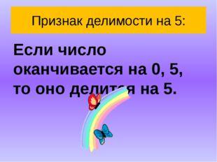 Признак делимости на 5: Если число оканчивается на 0, 5, то оно делится на 5.