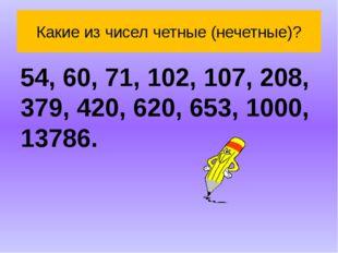 Какие из чисел четные (нечетные)? 54, 60, 71, 102, 107, 208, 379, 420, 620, 6