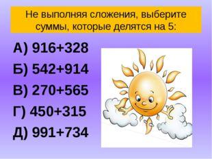 Не выполняя сложения, выберите суммы, которые делятся на 5: А) 916+328 Б) 542