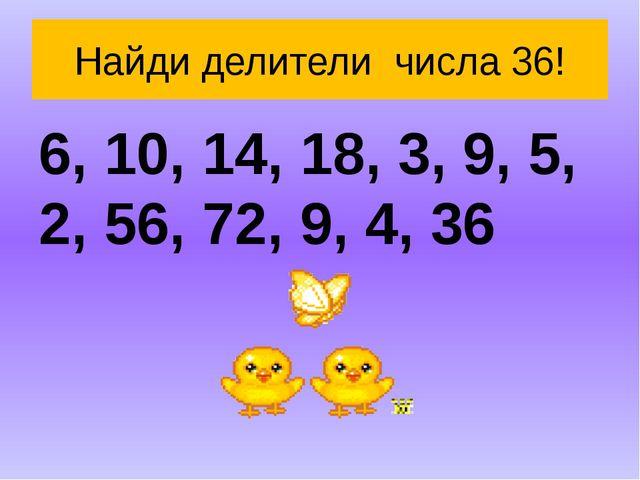 Найди делители числа 36! 6, 10, 14, 18, 3, 9, 5, 2, 56, 72, 9, 4, 36