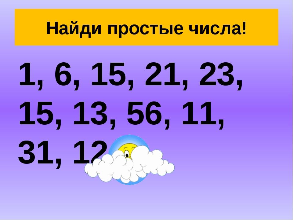 Найди простые числа! 1, 6, 15, 21, 23, 15, 13, 56, 11, 31, 12