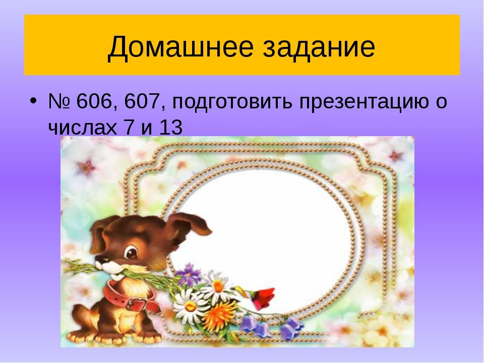 Домашнее задание № 606, 607, подготовить презентацию о числах 7 и 13