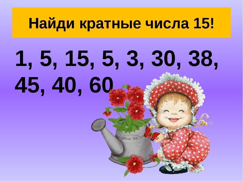 Найди кратные числа 15! 1, 5, 15, 5, 3, 30, 38, 45, 40, 60