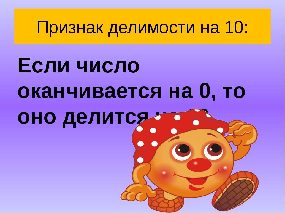 Признак делимости на 10: Если число оканчивается на 0, то оно делится на 10.