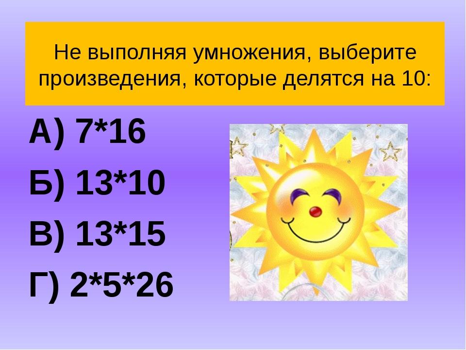Не выполняя умножения, выберите произведения, которые делятся на 10: А) 7*16...