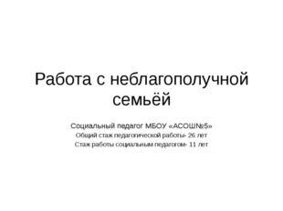 Работа с неблагополучной семьёй Социальный педагог МБОУ «АСОШ№5» Общий стаж п