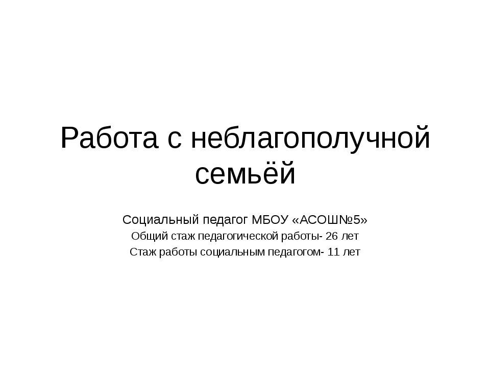 Работа с неблагополучной семьёй Социальный педагог МБОУ «АСОШ№5» Общий стаж п...