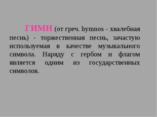 ГИМН (от греч. hymnos - хвалебная песнь) - торжественная песнь, зачастую и