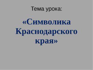 Тема урока: «Символика Краснодарского края»