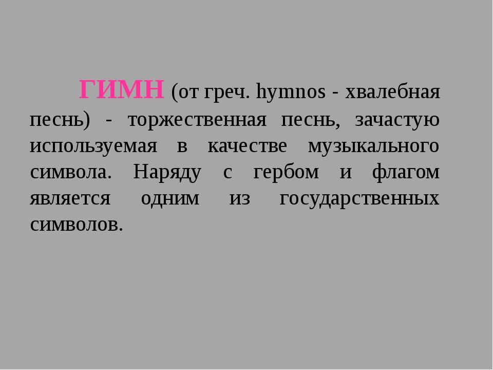 ГИМН (от греч. hymnos - хвалебная песнь) - торжественная песнь, зачастую и...