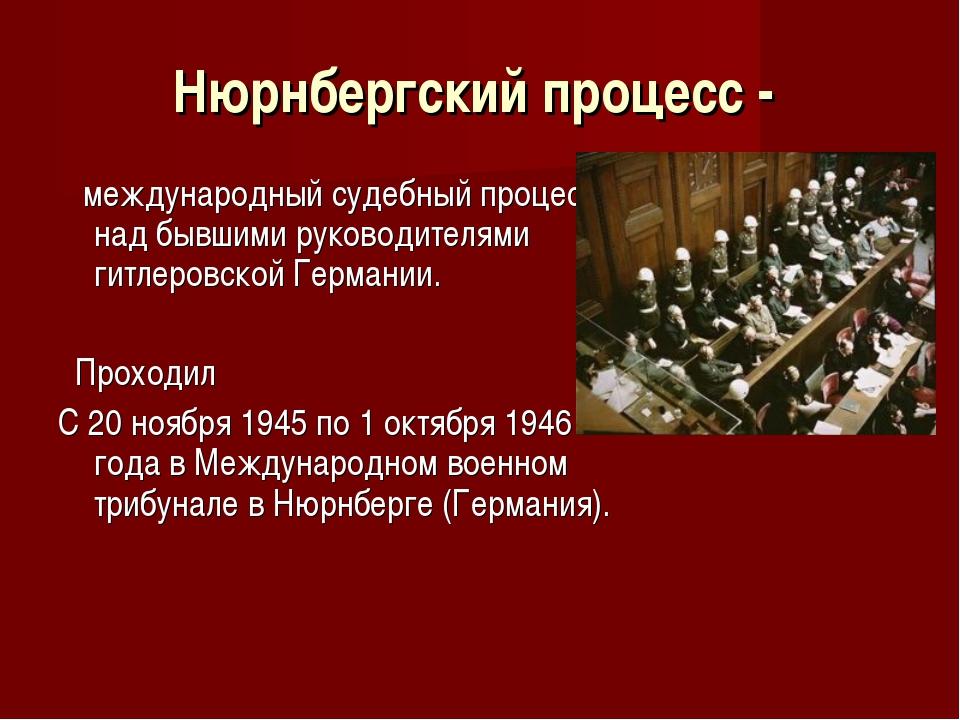 Нюрнбергский процесс - международный судебный процесс над бывшими руководител...
