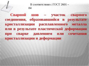 В соответствии с ГОСТ 2601 – 84 Сварной шов – участок сварного соединения, об
