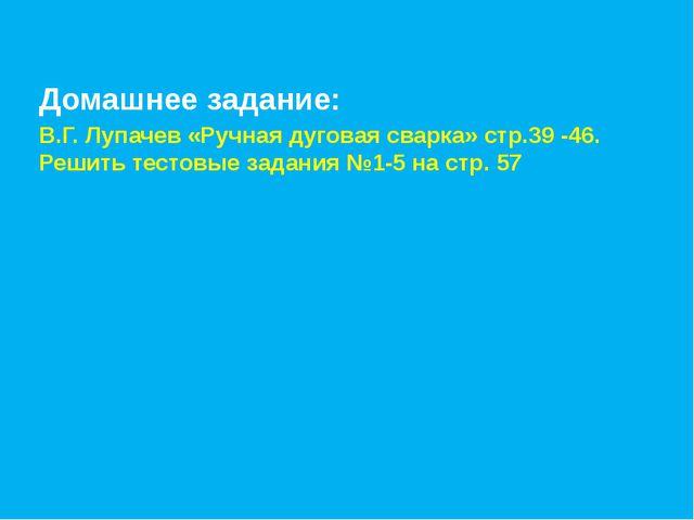 Домашнее задание: В.Г. Лупачев «Ручная дуговая сварка» стр.39 -46. Решить тес...