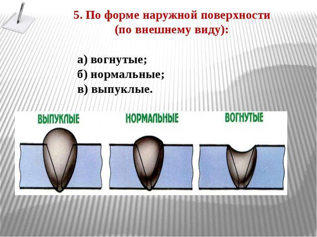 5. По форме наружной поверхности (по внешнему виду): а) вогнутые; б) нормальн...