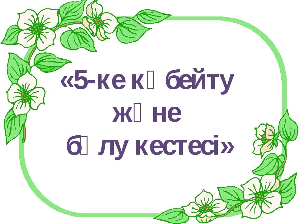 «5-ке көбейту және бөлу кестесі»