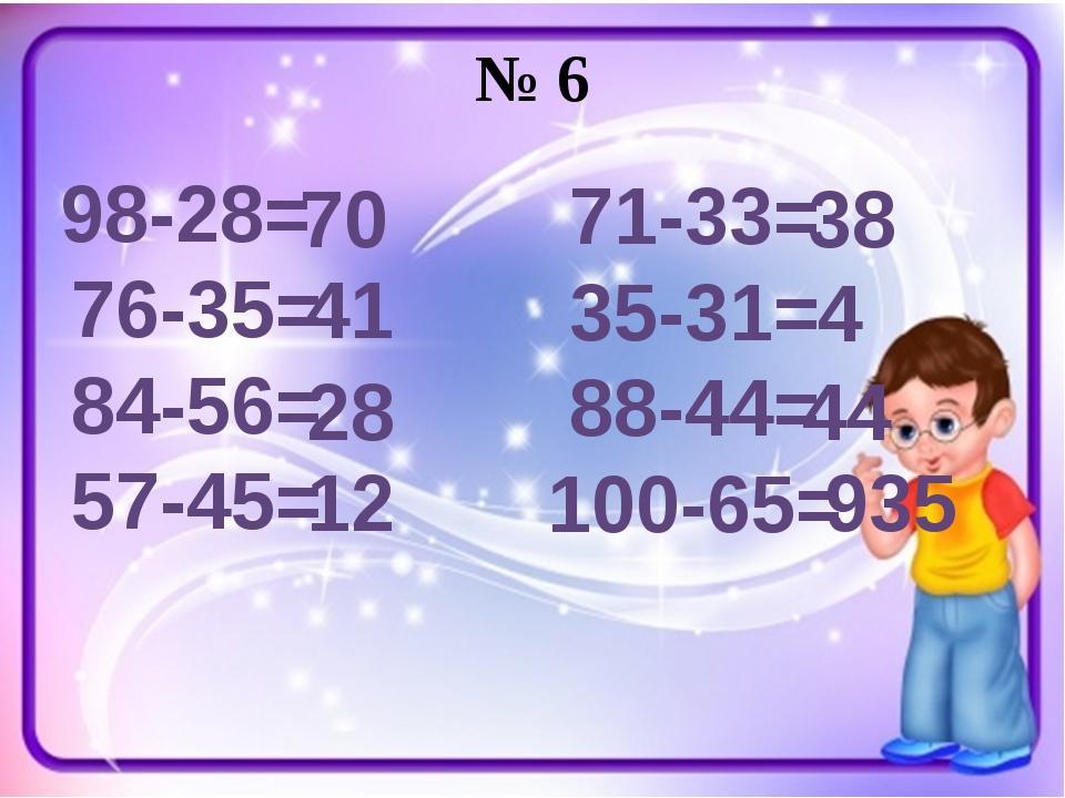 № 6 98-28= 76-35= 84-56= 57-45= 71-33= 35-31= 88-44= 100-65= 70 41 28 12 38 4...