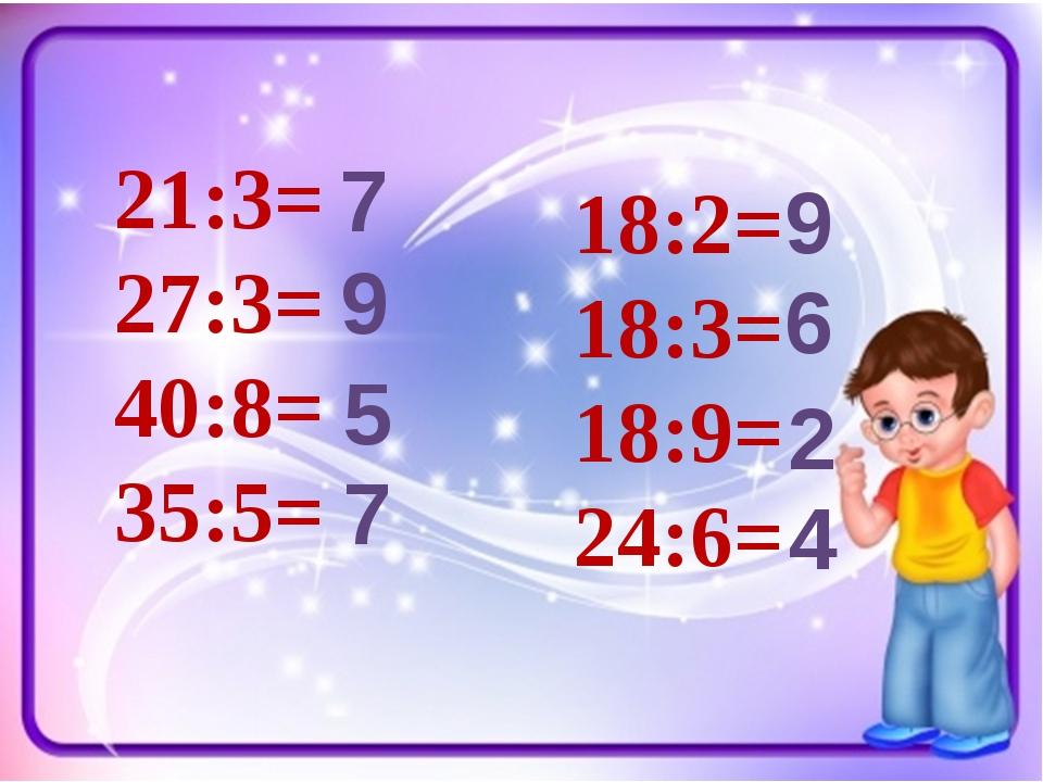 21:3= 27:3= 40:8= 35:5= 18:2= 18:3= 18:9= 24:6= 7 9 5 7 9 6 2 4