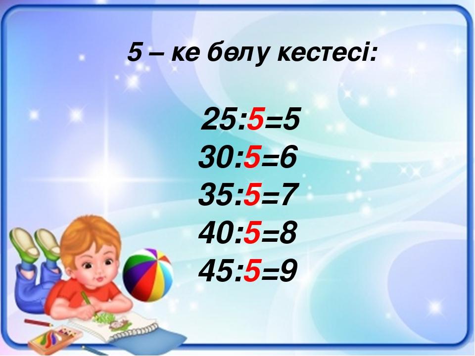 5 – ке бөлу кестесі: 25:5=5 30:5=6 35:5=7 40:5=8 45:5=9