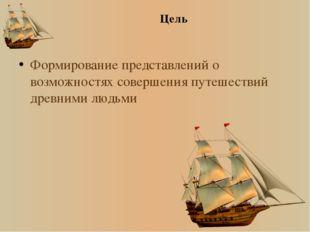 Цель Формирование представлений о возможностях совершения путешествий древним