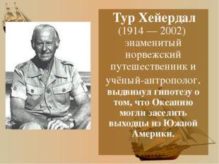 Тур Хейердал (1914 — 2002) знаменитый норвежский путешественник и учёный-ант
