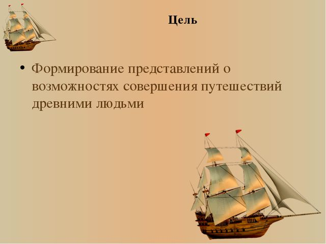 Цель Формирование представлений о возможностях совершения путешествий древним...