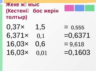 Жеке жұмыс (Кестенің бос жерін толтыр) 0,555 0,1 9,618 0,01 0,37×1,5= 6,371