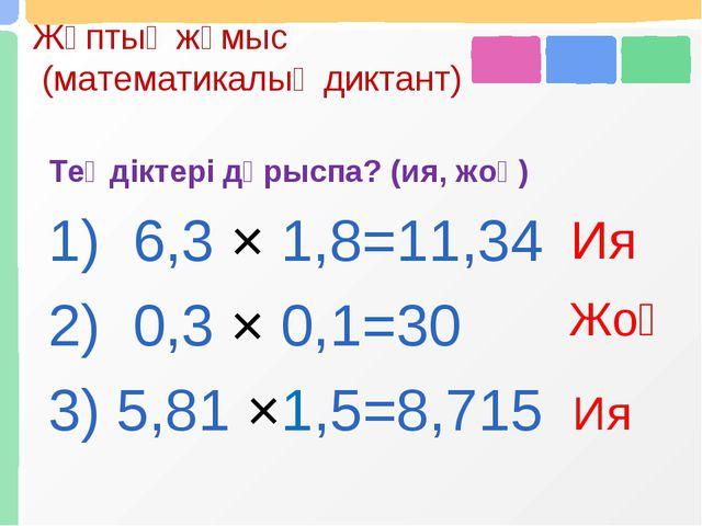 Жұптық жұмыс (математикалық диктант) Теңдіктері дұрыспа? (ия, жоқ) 1) 6,3 × 1...