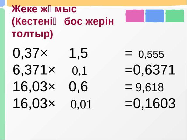 Жеке жұмыс (Кестенің бос жерін толтыр) 0,555 0,1 9,618 0,01 0,37×1,5= 6,371...