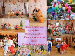 Наши праздники проходят Весело и славно! Поем и пляшем от души! Красивы мы и