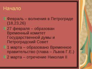 Начало Февраль – волнения в Петрограде (18,23,26) 27 февраля – образован Врем