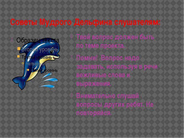 Советы Мудрого Дельфина слушателям: Твой вопрос должен быть по теме проекта....