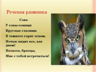 Речевая разминка Сова У совы-совищи Круглые глазищи. В темноте горят огнем, Н
