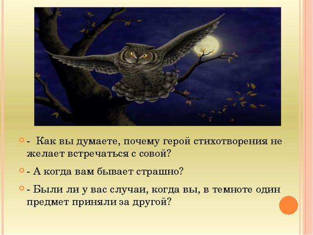 - Как вы думаете, почему герой стихотворения не желает встречаться с совой?...
