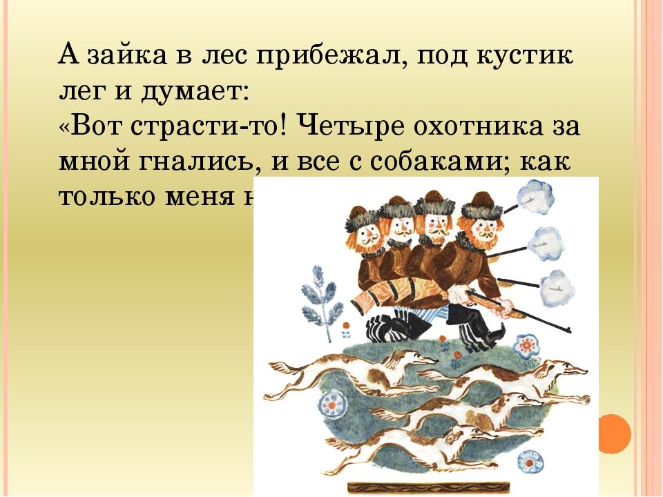 А зайка в лес прибежал, под кустик лег и думает: «Вот страсти-то! Четыре охот...