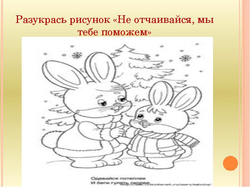 Разукрась рисунок «Не отчаивайся, мы тебе поможем»