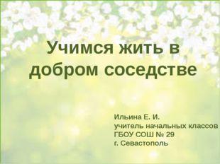 Учимся жить в добром соседстве Ильина Е. И. учитель начальных классов ГБОУ С