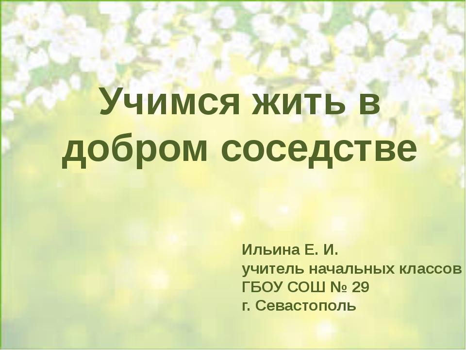 Учимся жить в добром соседстве Ильина Е. И. учитель начальных классов ГБОУ С...