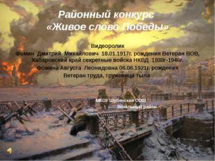 Районный конкурс «Живое слово Победы» Видеоролик Фомин Дмитрий Михайлович 18.