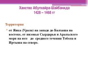 Ханство Абулхайра-Шайбанида 1428 – 1468 гг Территория от Яика (Урала) на запа