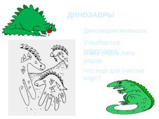 ДИНОЗАВРЫ Динозаврик-малышок Улыбается спросонок: Мама рядом,папа рядом- Что