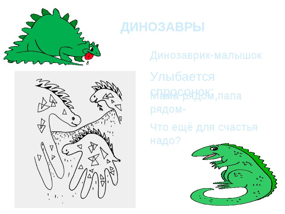 ДИНОЗАВРЫ Динозаврик-малышок Улыбается спросонок: Мама рядом,папа рядом- Что...