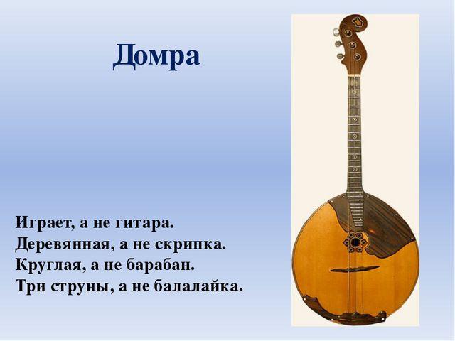 Играет, а не гитара. Деревянная, а не скрипка. Круглая, а не барабан. Три стр...